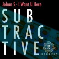 Johan S - I Want U Here [Subtractive Recordings]