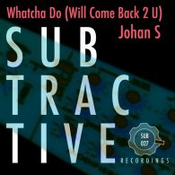 Johan S - Whatcha Do (Will Come Back 2 U) [Subtractive Recordings]