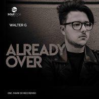 Walter G - Already Over (inc. Mark Di Meo Remix) [Soulstice Music]