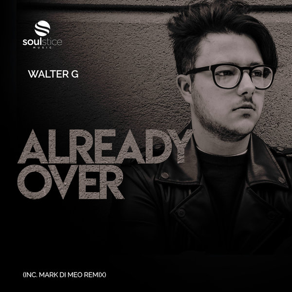 Walter G - Already Over (inc. Mark Di Meo Remix) [Soulstice Music]