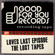 Loves Last Episode - The Lost Tapes [Good For You Records]