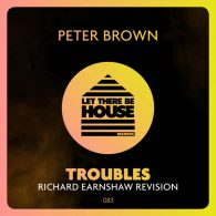 Peter Brown - Troubles (Richard Earnshaw Revision) [Let There Be House Records]