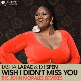 Tasha LaRae, DJ Spen - Wish I Didn't Miss You (The John Morales Remixes) [Quantize Recordings]