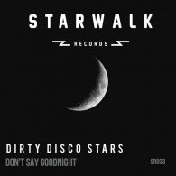 Dirty Disco Stars - Don't Say Goodnight [Starwalk Records]