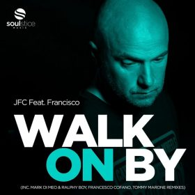 JFC, Francisco - Walk On By (Inc. Mark Di Meo & Ralphy Boy, Francesco Cofano, Tommy Marone Remixes) [Soulstice Music]